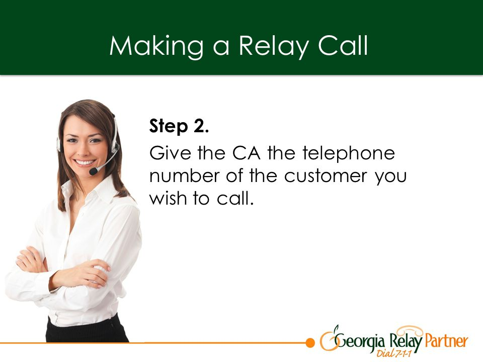Making a Relay Call Step 2. Give the CA the telephone number of the customer you wish to call.