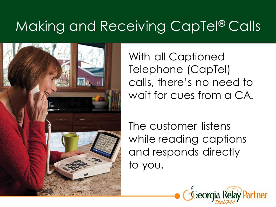 Making and Receiving CapTel ® Calls With all Captioned Telephone (CapTel) calls, there's no need to wait for cues from a CA.