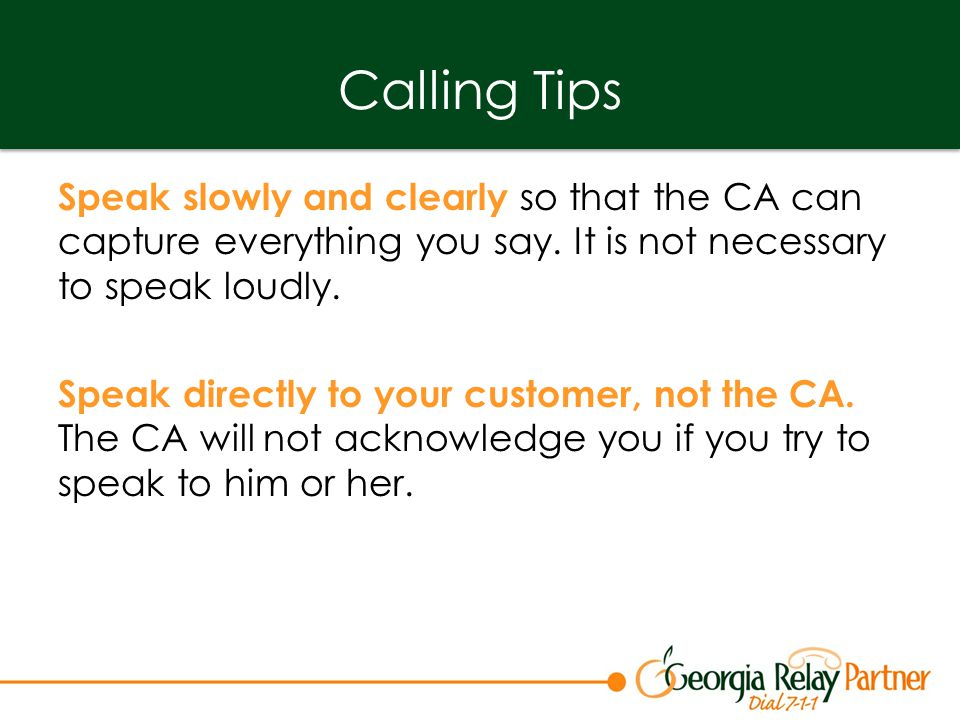 Calling Tips Speak slowly and clearly so that the CA can capture everything you say.