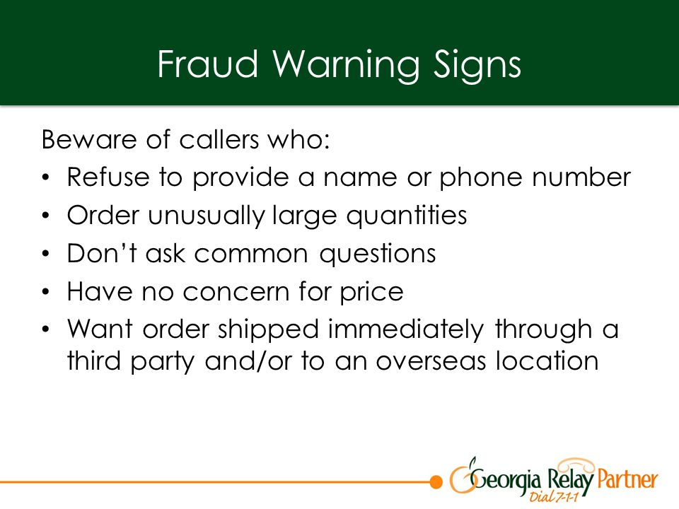 Fraud Warning Signs Beware of callers who: Refuse to provide a name or phone number Order unusually large quantities Don't ask common questions Have no concern for price Want order shipped immediately through a third party and/or to an overseas location