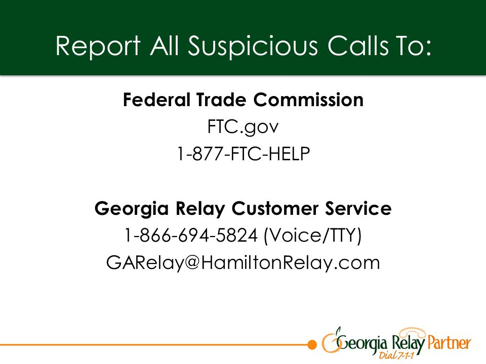 Report All Suspicious Calls To: Federal Trade Commission FTC.gov 1-877-FTC-HELP Georgia Relay Customer Service 1-866-694-5824 (Voice/TTY) GARelay@HamiltonRelay.com