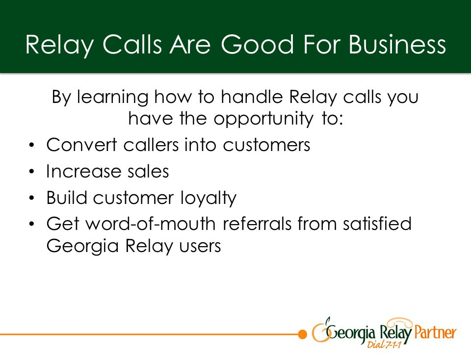 Relay Calls Are Good For Business By learning how to handle Relay calls you have the opportunity to: Convert callers into customers Increase sales Build customer loyalty Get word-of-mouth referrals from satisfied Georgia Relay users