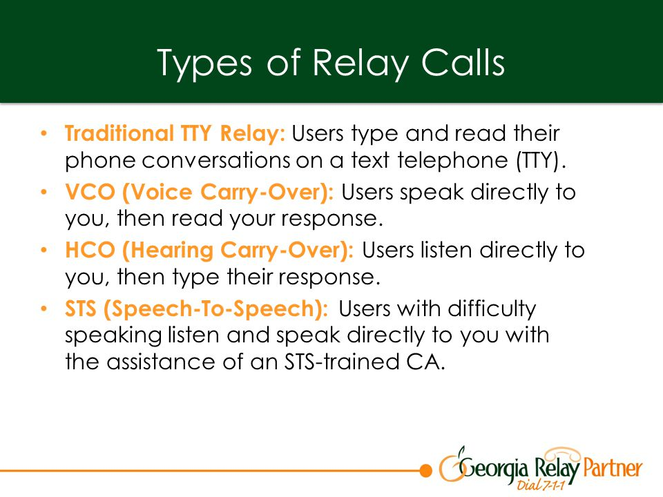 Types of Relay Calls Traditional TTY Relay: Users type and read their phone conversations on a text telephone (TTY).