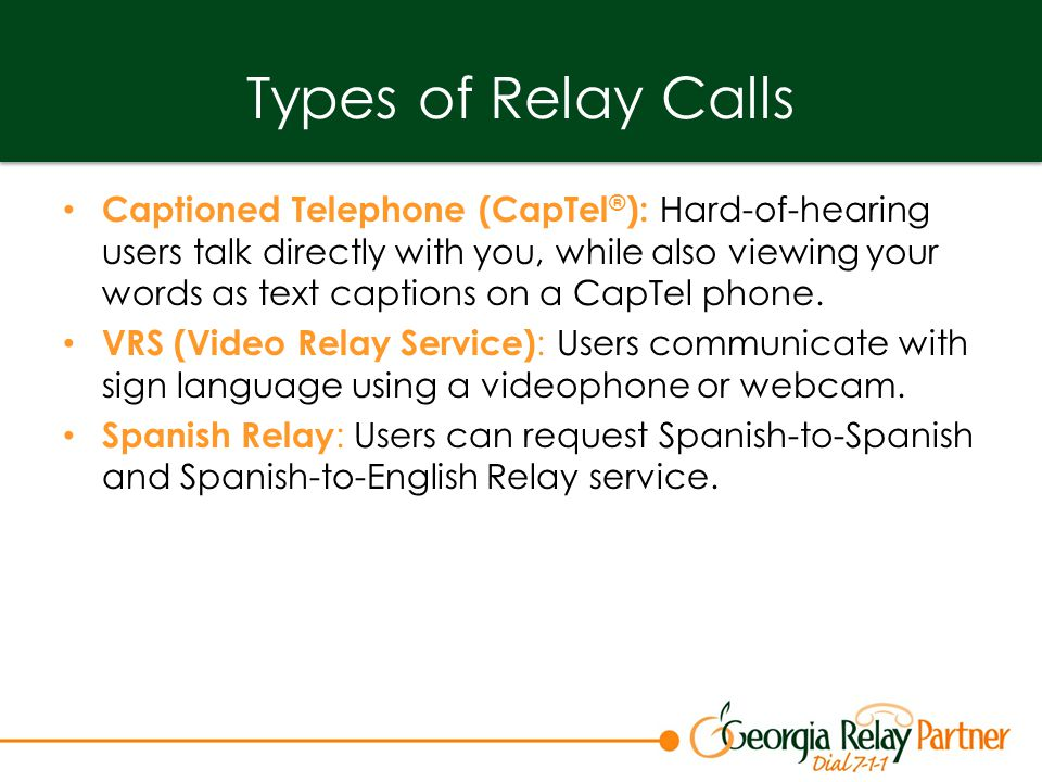 Types of Relay Calls Captioned Telephone (CapTel ® ): Hard-of-hearing users talk directly with you, while also viewing your words as text captions on a CapTel phone.