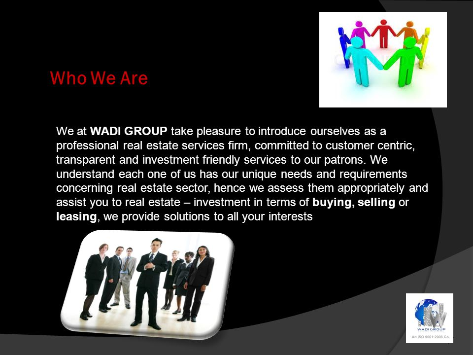 Who We Are We at WADI GROUP take pleasure to introduce ourselves as a professional real estate services firm, committed to customer centric, transparent and investment friendly services to our patrons.