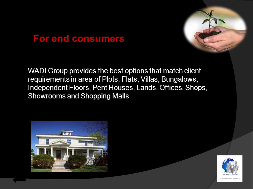 For end consumers WADI Group provides the best options that match client requirements in area of Plots, Flats, Villas, Bungalows, Independent Floors, Pent Houses, Lands, Offices, Shops, Showrooms and Shopping Malls