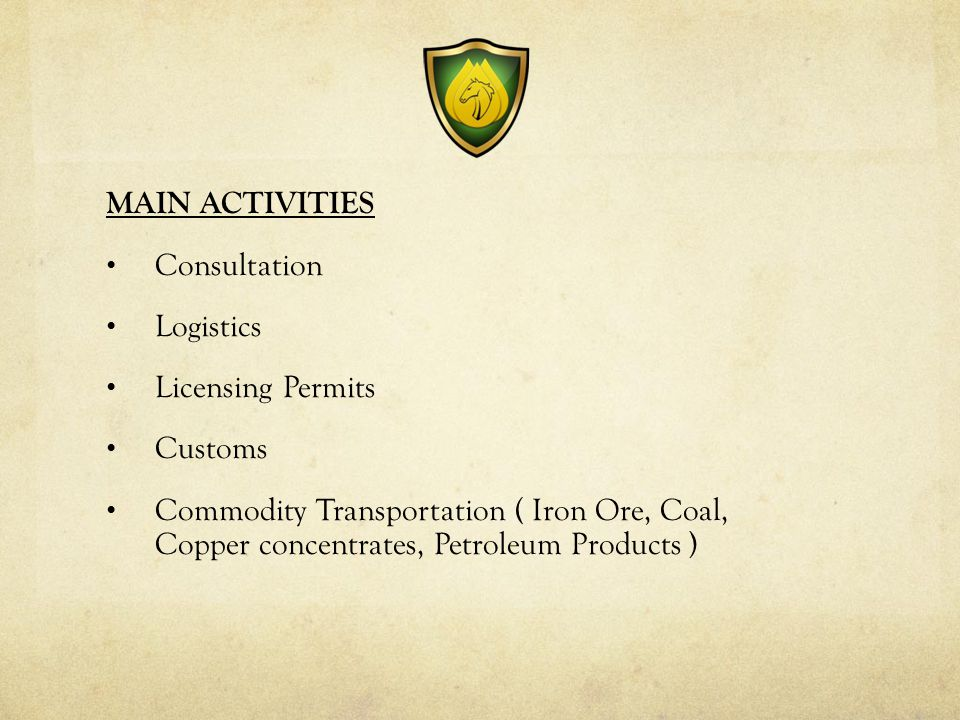 MAIN ACTIVITIES Consultation Logistics Licensing Permits Customs Commodity Transportation ( Iron Ore, Coal, Copper concentrates, Petroleum Products )