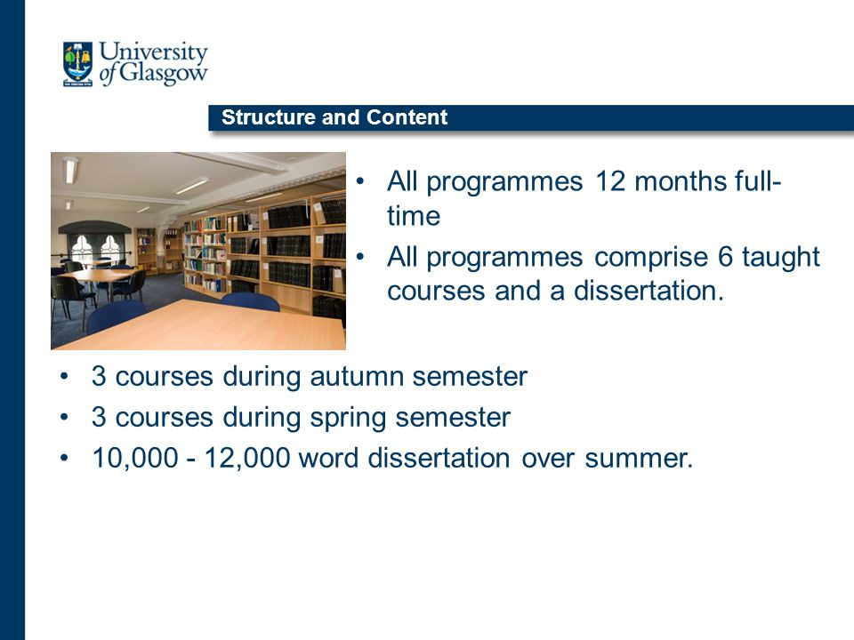 All programmes 12 months full- time All programmes comprise 6 taught courses and a dissertation.
