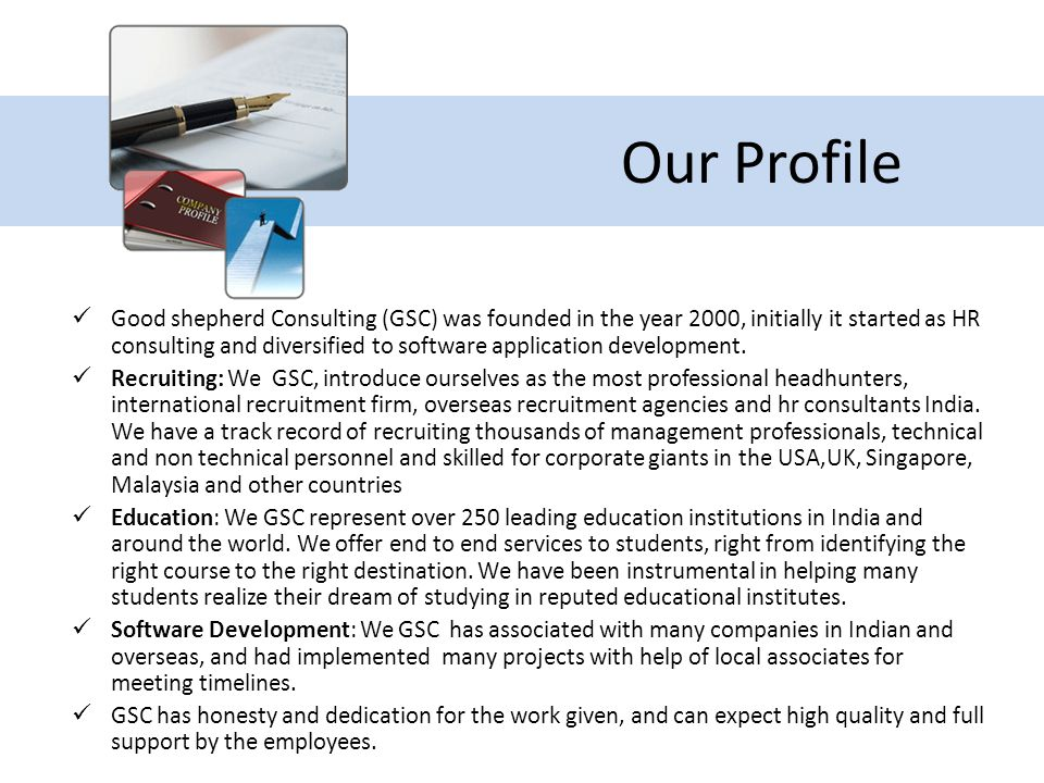 Our Profile Good shepherd Consulting (GSC) was founded in the year 2000, initially it started as HR consulting and diversified to software application development.