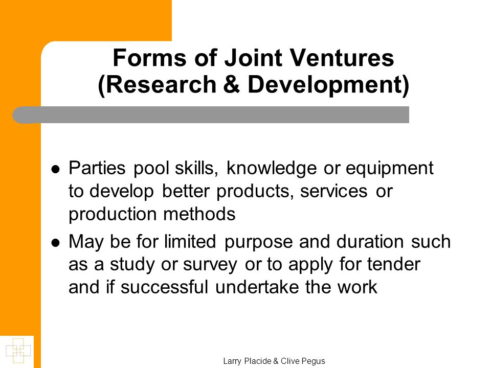 Forms of Joint Ventures (Research & Development) Parties pool skills, knowledge or equipment to develop better products, services or production methods May be for limited purpose and duration such as a study or survey or to apply for tender and if successful undertake the work Larry Placide & Clive Pegus