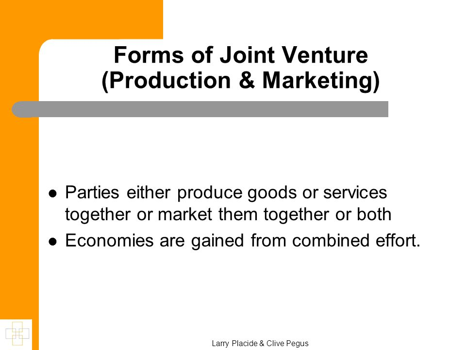 Forms of Joint Venture (Production & Marketing) Parties either produce goods or services together or market them together or both Economies are gained from combined effort.