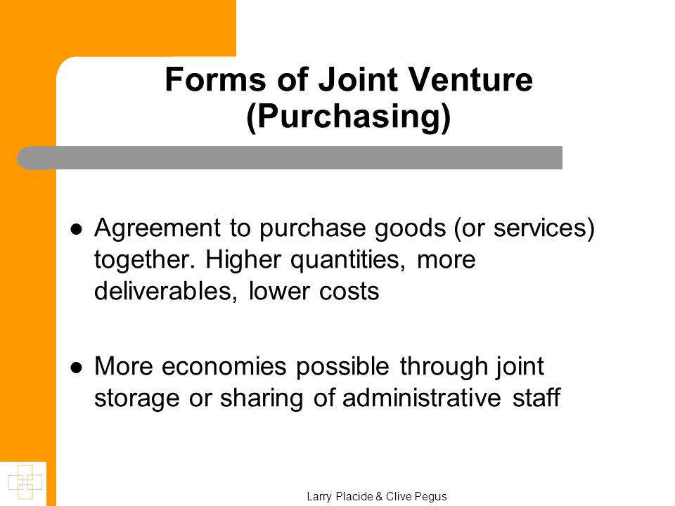 Forms of Joint Venture (Purchasing) Agreement to purchase goods (or services) together. Higher quantities, more deliverables, lower costs More economi