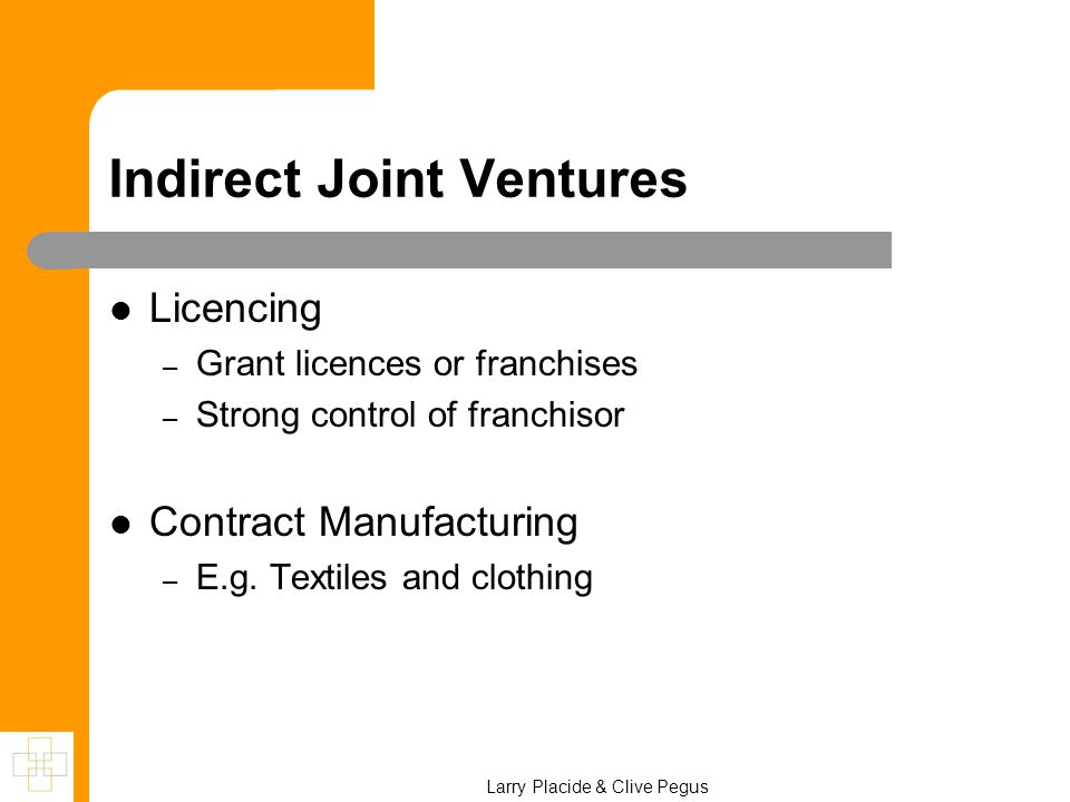 Indirect Joint Ventures Licencing – Grant licences or franchises – Strong control of franchisor Contract Manufacturing – E.g. Textiles and clothing La