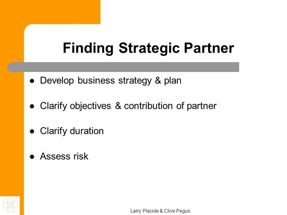 Finding Strategic Partner Develop business strategy & plan Clarify objectives & contribution of partner Clarify duration Assess risk