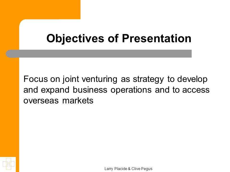 Objectives of Presentation Focus on joint venturing as strategy to develop and expand business operations and to access overseas markets Larry Placide