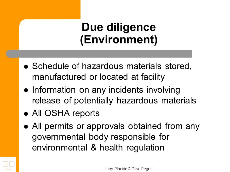 Due diligence (Environment) Schedule of hazardous materials stored, manufactured or located at facility Information on any incidents involving release of potentially hazardous materials All OSHA reports All permits or approvals obtained from any governmental body responsible for environmental & health regulation Larry Placide & Clive Pegus