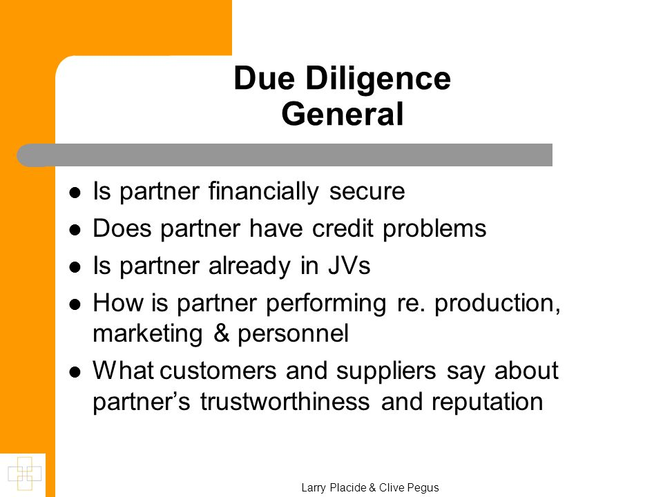 Due Diligence General Is partner financially secure Does partner have credit problems Is partner already in JVs How is partner performing re. producti