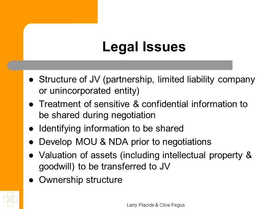Legal Issues Structure of JV (partnership, limited liability company or unincorporated entity) Treatment of sensitive & confidential information to be shared during negotiation Identifying information to be shared Develop MOU & NDA prior to negotiations Valuation of assets (including intellectual property & goodwill) to be transferred to JV Ownership structure