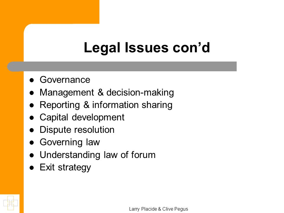 Larry Placide & Clive Pegus Legal Issues con'd Governance Management & decision-making Reporting & information sharing Capital development Dispute resolution Governing law Understanding law of forum Exit strategy