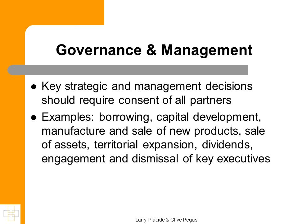 Governance & Management Key strategic and management decisions should require consent of all partners Examples: borrowing, capital development, manufa
