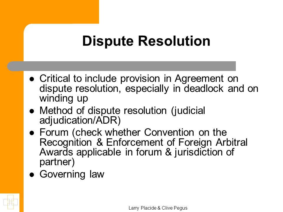 Dispute Resolution Critical to include provision in Agreement on dispute resolution, especially in deadlock and on winding up Method of dispute resolution (judicial adjudication/ADR) Forum (check whether Convention on the Recognition & Enforcement of Foreign Arbitral Awards applicable in forum & jurisdiction of partner) Governing law Larry Placide & Clive Pegus