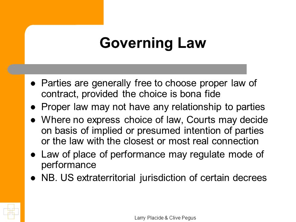 Governing Law Parties are generally free to choose proper law of contract, provided the choice is bona fide Proper law may not have any relationship to parties Where no express choice of law, Courts may decide on basis of implied or presumed intention of parties or the law with the closest or most real connection Law of place of performance may regulate mode of performance NB.