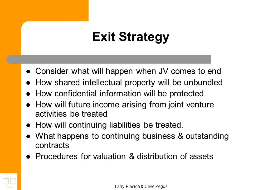 Exit Strategy Consider what will happen when JV comes to end How shared intellectual property will be unbundled How confidential information will be protected How will future income arising from joint venture activities be treated How will continuing liabilities be treated.