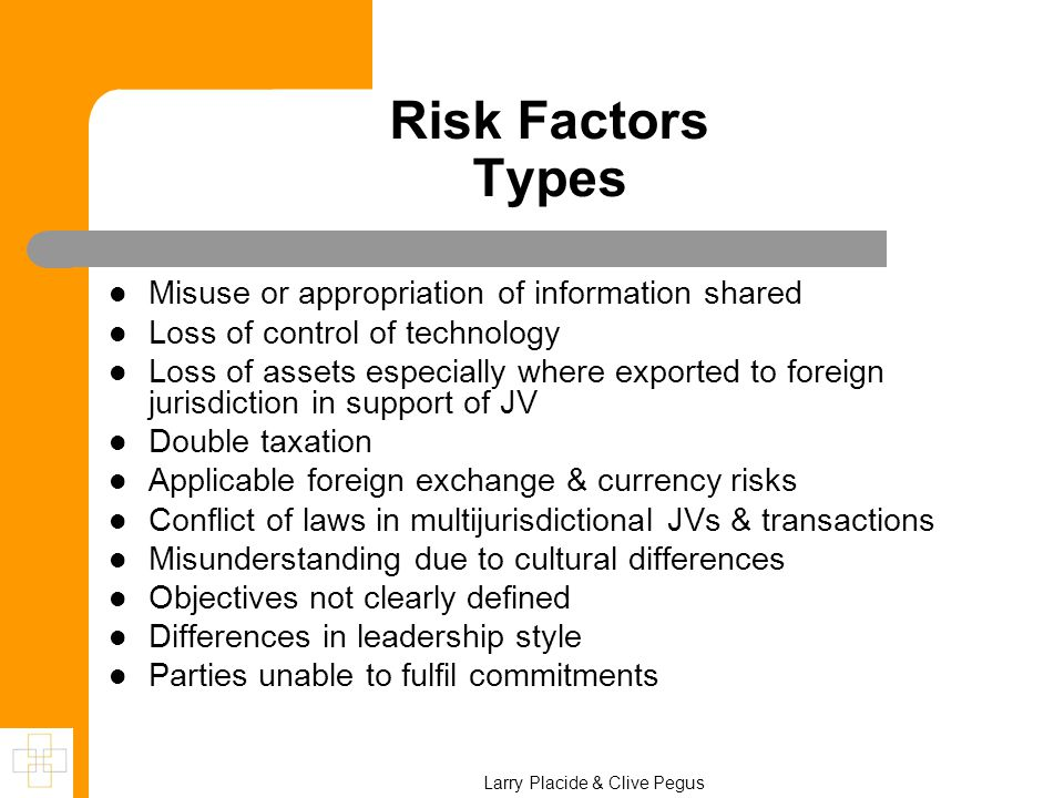 Risk Factors Types Misuse or appropriation of information shared Loss of control of technology Loss of assets especially where exported to foreign jurisdiction in support of JV Double taxation Applicable foreign exchange & currency risks Conflict of laws in multijurisdictional JVs & transactions Misunderstanding due to cultural differences Objectives not clearly defined Differences in leadership style Parties unable to fulfil commitments