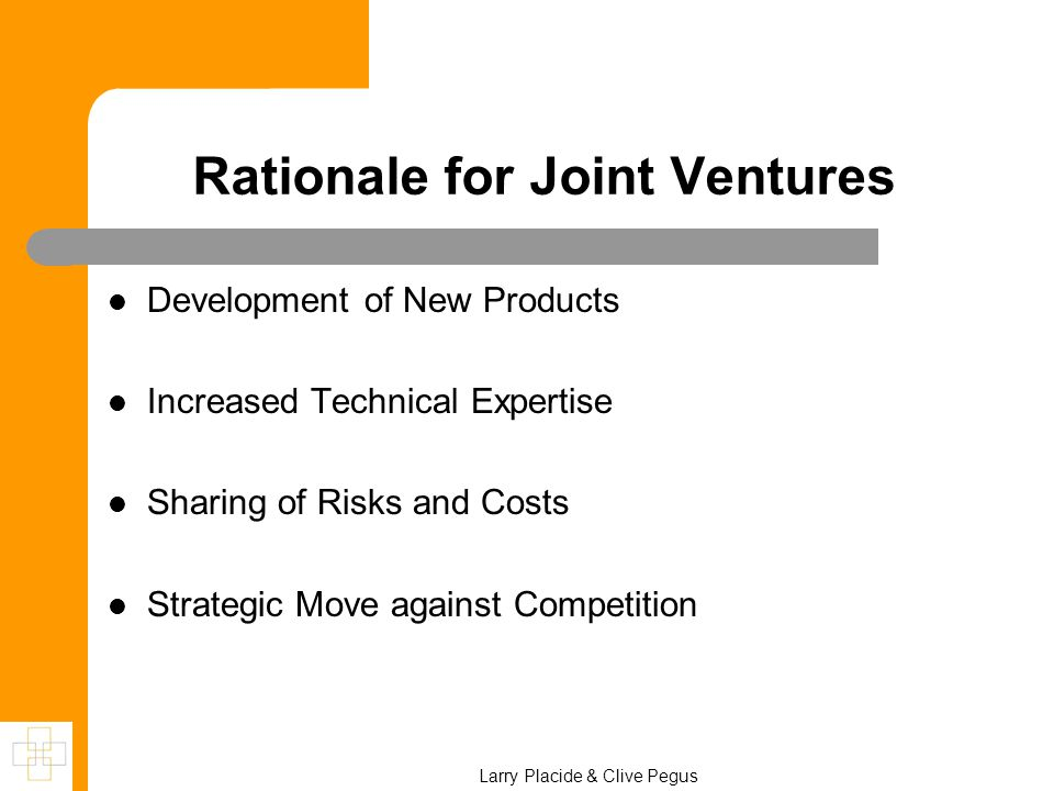 Larry Placide & Clive Pegus Rationale for Joint Ventures Development of New Products Increased Technical Expertise Sharing of Risks and Costs Strategi