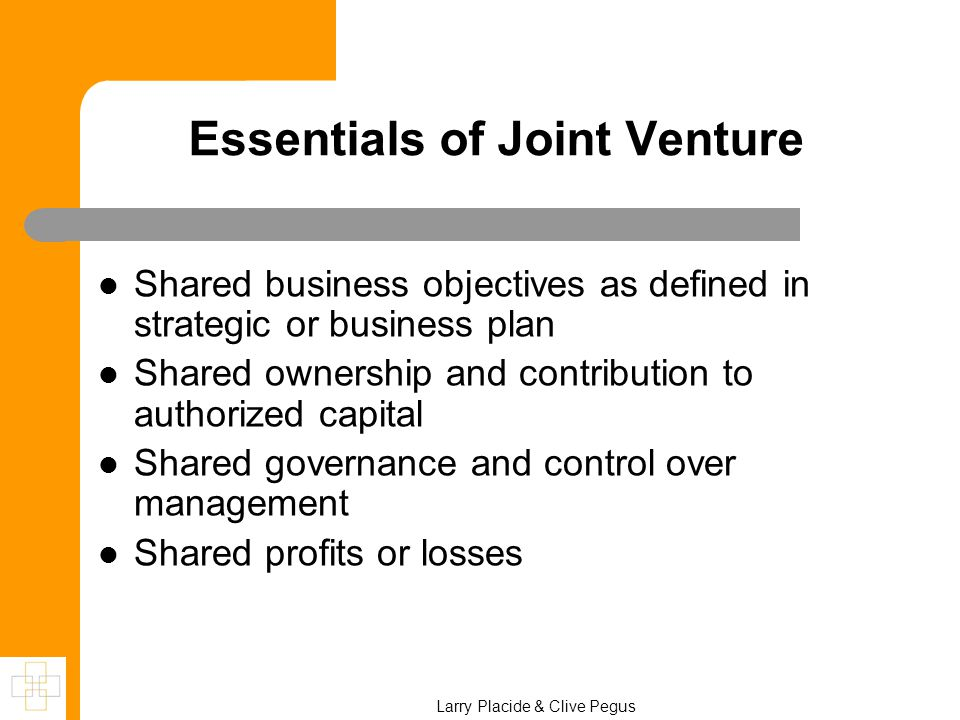 Larry Placide & Clive Pegus Essentials of Joint Venture Shared business objectives as defined in strategic or business plan Shared ownership and contribution to authorized capital Shared governance and control over management Shared profits or losses