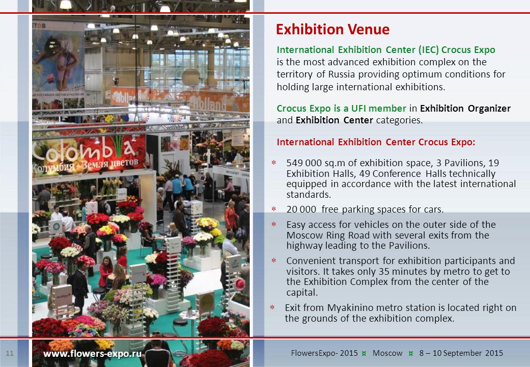 Exhibition Venue 11 www.flowers-expo.ru International Exhibition Center (IEC) Crocus Expo is the most advanced exhibition complex on the territory of Russia providing optimum conditions for holding large international exhibitions.