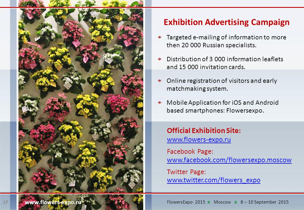 Exhibition Advertising Campaign Official Exhibition Site : www.flowers-expo.ru Facebook Page: www.facebook.com/flowersexpo.moscow www.facebook.com/flowersexpo.moscow Twitter Page: www.twitter.com/flowers_expo www.twitter.com/flowers_expo 17 www.flowers-expo.ru  Targeted e-mailing of information to more then 20 000 Russian specialists.