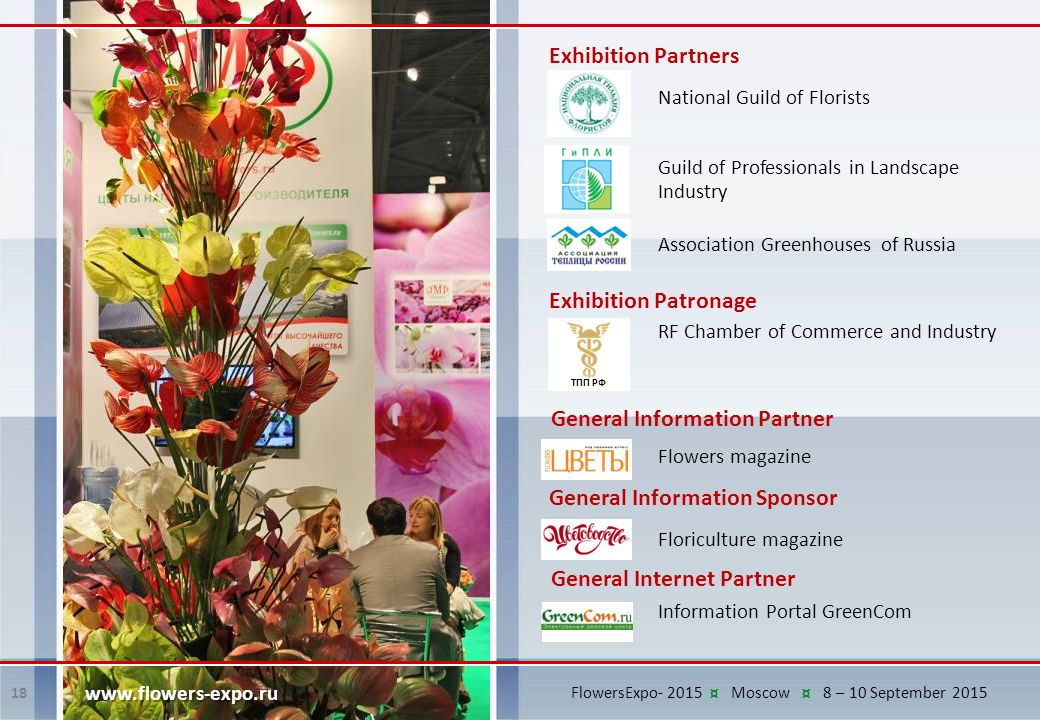 18 www.flowers-expo.ru Exhibition Partners National Guild of Florists Guild of Professionals in Landscape Industry Association Greenhouses of Russia ТПП РФ Exhibition Patronage RF Chamber of Commerce and Industry Flowers magazine General Information Partner Floriculture magazine General Information Sponsor Information Portal GreenCom General Internet Partner FlowersExpo- 2015 ¤ Moscow ¤ 8 – 10 September 2015