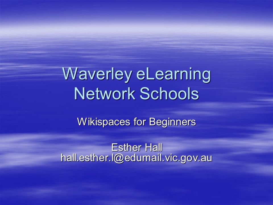 Waverley eLearning Network Schools Wikispaces for Beginners Esther Hall hall.esther.l@edumail.vic.gov.au