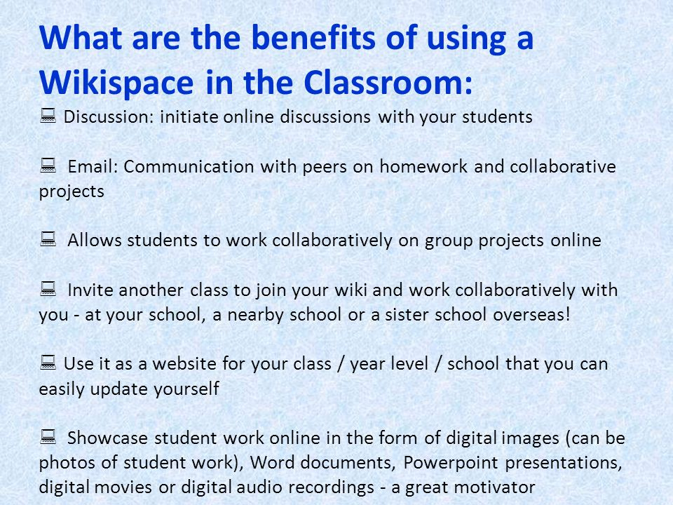 What are the benefits of using a Wikispace in the Classroom:  Discussion: initiate online discussions with your students  Email: Communication with peers on homework and collaborative projects  Allows students to work collaboratively on group projects online  Invite another class to join your wiki and work collaboratively with you - at your school, a nearby school or a sister school overseas.