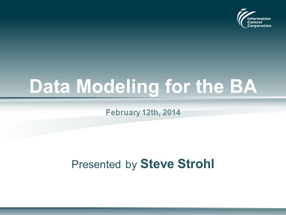 Data Modeling for the BA February 12th, 2014 Presented by Steve Strohl