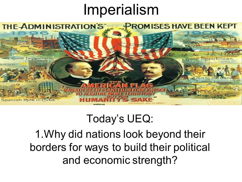 Imperialism Today's UEQ: 1.Why did nations look beyond their borders for ways to build their political and economic strength