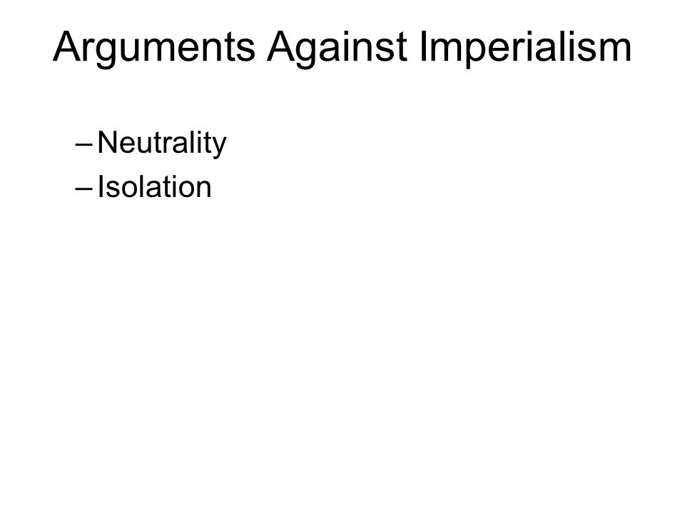 Arguments Against Imperialism –Neutrality –Isolation