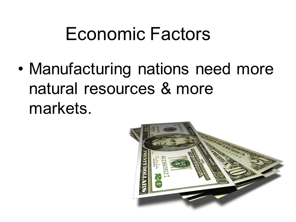 Economic Factors Manufacturing nations need more natural resources & more markets.