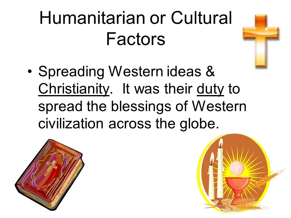 Humanitarian or Cultural Factors Spreading Western ideas & Christianity.