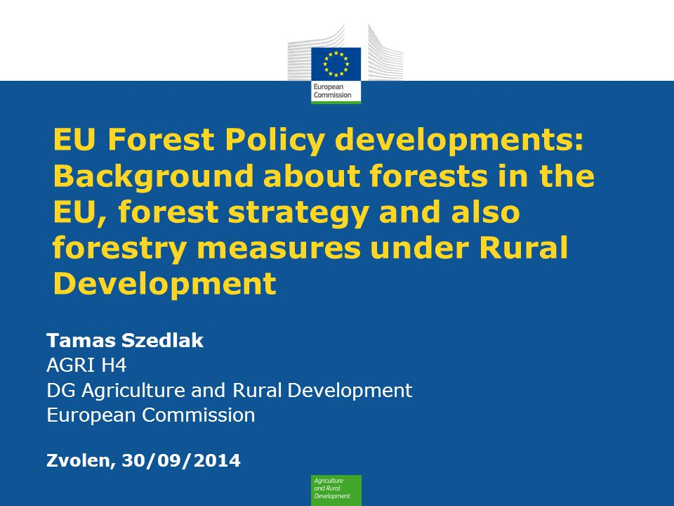 EU Forest Policy developments: Background about forests in the EU, forest strategy and also forestry measures under Rural Development Tamas Szedlak AGRI H4 DG Agriculture and Rural Development European Commission Zvolen, 30/09/2014