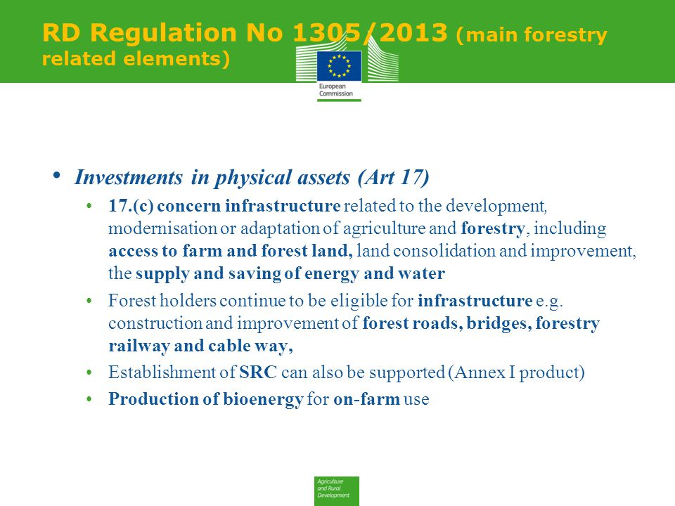 Investments in physical assets (Art 17) 17.(c) concern infrastructure related to the development, modernisation or adaptation of agriculture and forestry, including access to farm and forest land, land consolidation and improvement, the supply and saving of energy and water Forest holders continue to be eligible for infrastructure e.g.