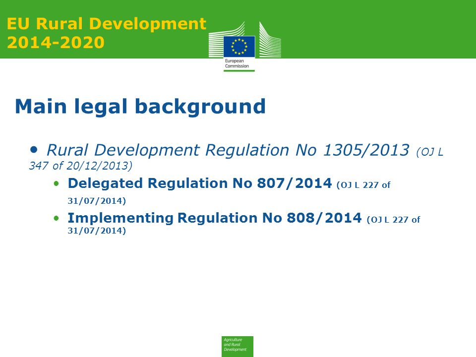 Main legal background Rural Development Regulation No 1305/2013 (OJ L 347 of 20/12/2013) Delegated Regulation No 807/2014 (OJ L 227 of 31/07/2014) Implementing Regulation No 808/2014 (OJ L 227 of 31/07/2014) EU Rural Development 2014-2020
