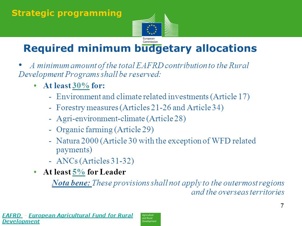 Required minimum budgetary allocations A minimum amount of the total EAFRD contribution to the Rural Development Programs shall be reserved: At least 30% for: -Environment and climate related investments (Article 17) -Forestry measures (Articles 21-26 and Article 34) -Agri-environment-climate (Article 28) -Organic farming (Article 29) -Natura 2000 (Article 30 with the exception of WFD related payments) -ANCs (Articles 31-32) At least 5% for Leader Nota bene: These provisions shall not apply to the outermost regions and the overseas territories 7 Strategic programming EAFRD EAFRD - European Agricultural Fund for Rural DevelopmentEuropean Agricultural Fund for Rural Development