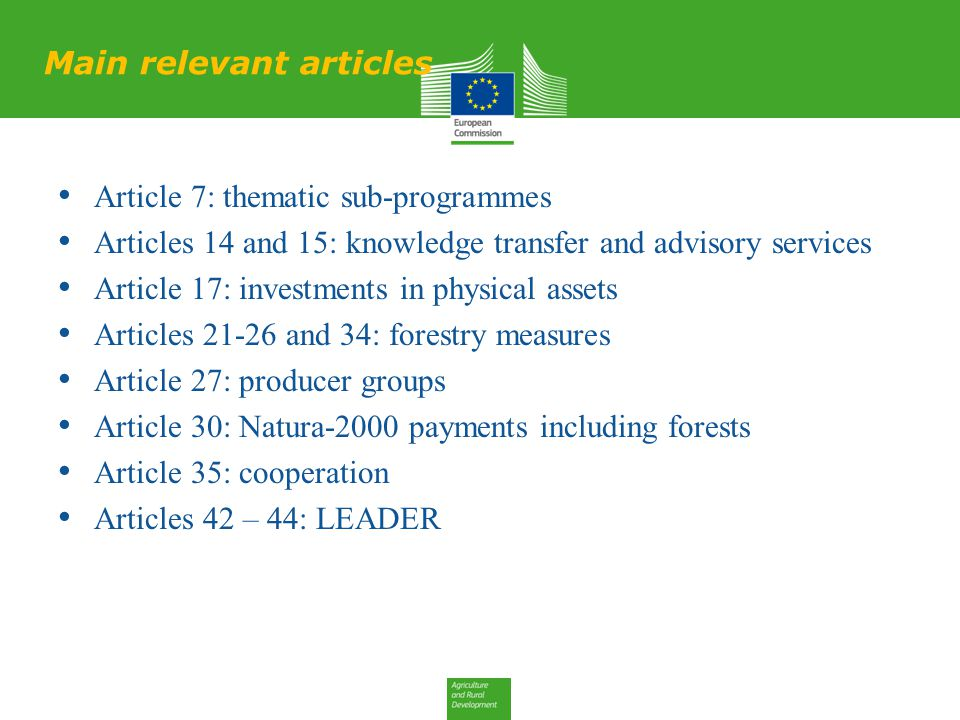 Main relevant articles Article 7: thematic sub-programmes Articles 14 and 15: knowledge transfer and advisory services Article 17: investments in physical assets Articles 21-26 and 34: forestry measures Article 27: producer groups Article 30: Natura-2000 payments including forests Article 35: cooperation Articles 42 – 44: LEADER