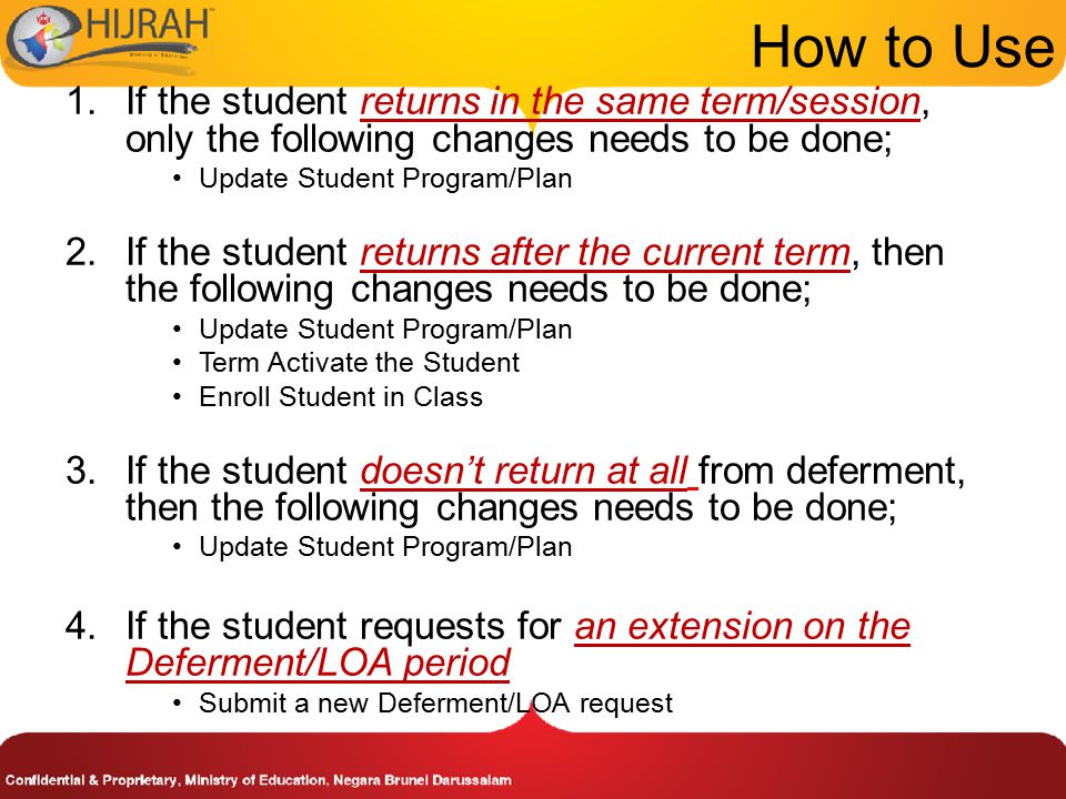 1.If the student returns in the same term/session, only the following changes needs to be done; Update Student Program/Plan 2.If the student returns after the current term, then the following changes needs to be done; Update Student Program/Plan Term Activate the Student Enroll Student in Class 3.If the student doesn't return at all from deferment, then the following changes needs to be done; Update Student Program/Plan 4.If the student requests for an extension on the Deferment/LOA period Submit a new Deferment/LOA request How to Use