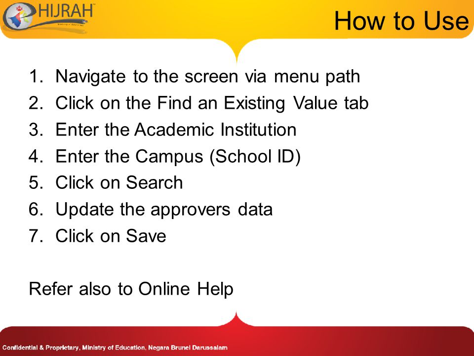 How to Use 1.Navigate to the screen via menu path 2.Click on the Find an Existing Value tab 3.Enter the Academic Institution 4.Enter the Campus (School ID) 5.Click on Search 6.Update the approvers data 7.Click on Save Refer also to Online Help
