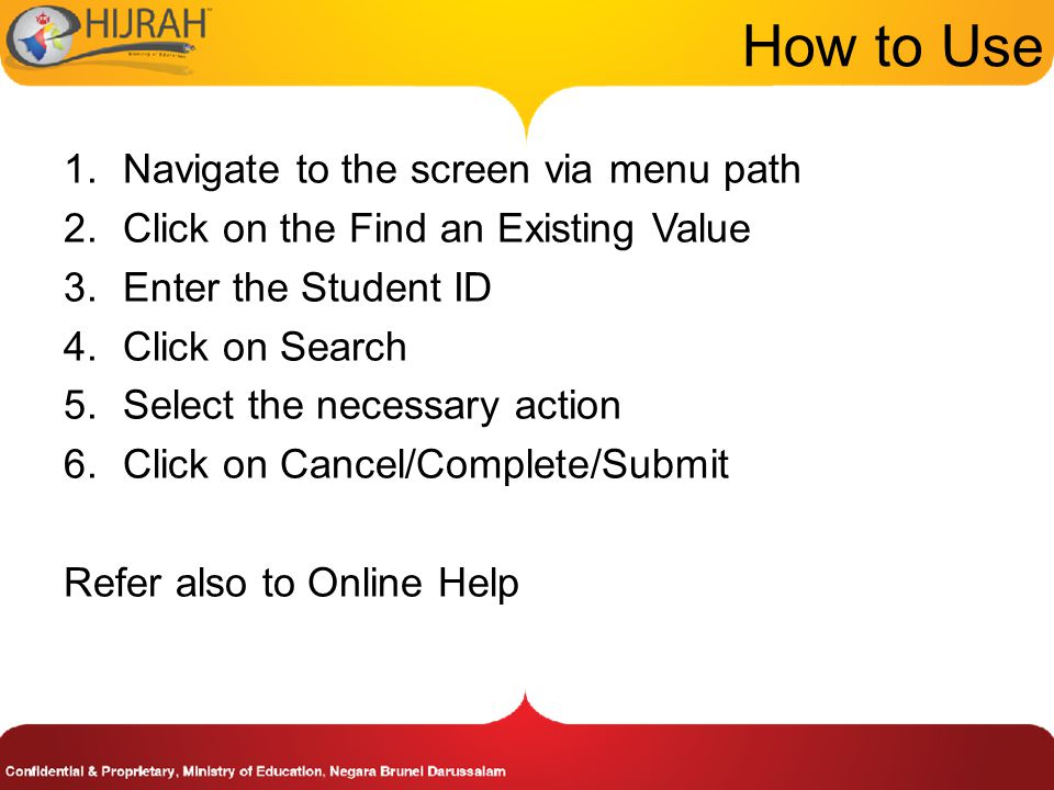 1.Navigate to the screen via menu path 2.Click on the Find an Existing Value 3.Enter the Student ID 4.Click on Search 5.Select the necessary action 6.Click on Cancel/Complete/Submit Refer also to Online Help How to Use