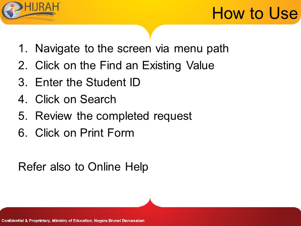 1.Navigate to the screen via menu path 2.Click on the Find an Existing Value 3.Enter the Student ID 4.Click on Search 5.Review the completed request 6.Click on Print Form Refer also to Online Help How to Use