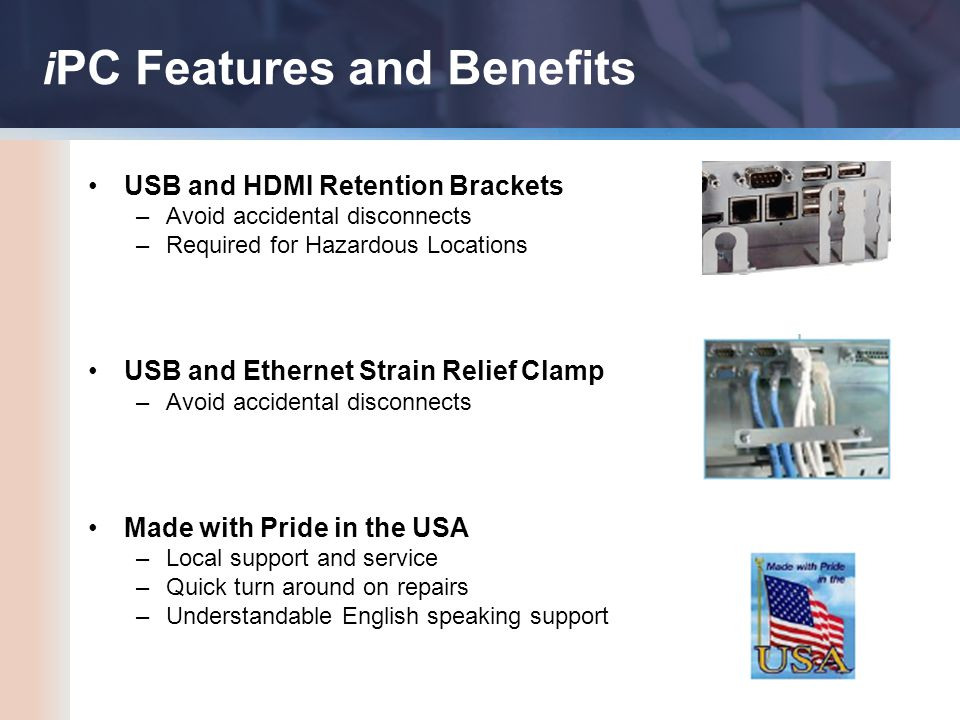 USB and HDMI Retention Brackets –Avoid accidental disconnects –Required for Hazardous Locations USB and Ethernet Strain Relief Clamp –Avoid accidental disconnects Made with Pride in the USA –Local support and service –Quick turn around on repairs –Understandable English speaking support i PC Features and Benefits